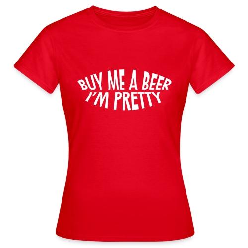 Dames T-shirt Buy me a beer, I'm pretty - Vrouwen T-shirt