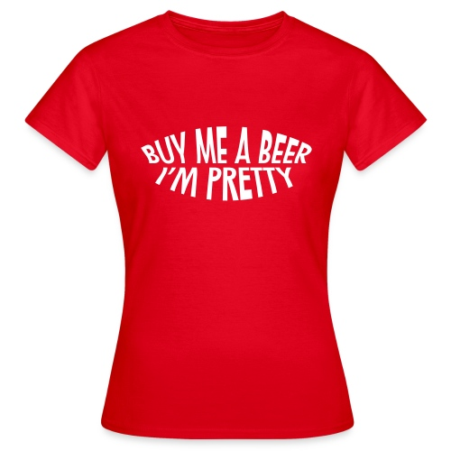 Dames T-shirt Buy me a beer, I'm pretty - Vrouwen T-shirt