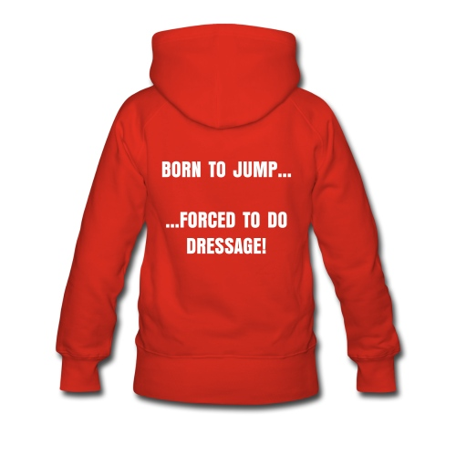 Women's Premium Hoodie - born to JUMP, forced to do dressage (womens)
