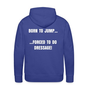 Men's Premium Hoodie - born to JUMP, forced to do dressage (mens)