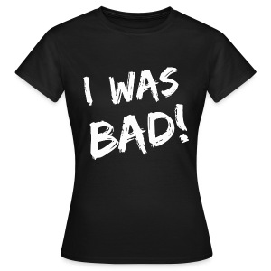 I was bad! - Women's T-Shirt