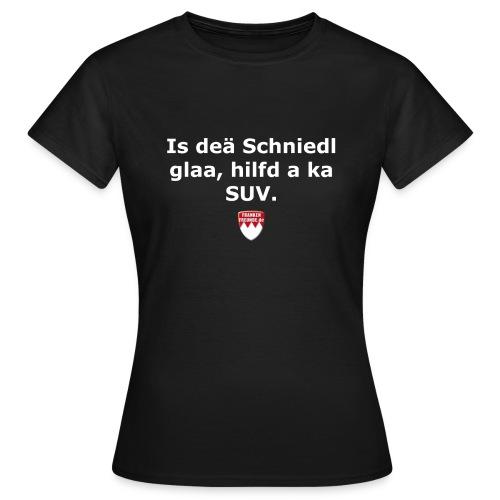 Is deä Schniedl glaa, hild a ka SUV - Frauen T-Shirt