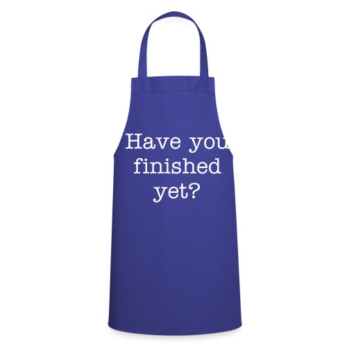 Have you finished yet - Cooking Apron