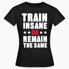 Train Insane Or Remain the Same T-Shirts
