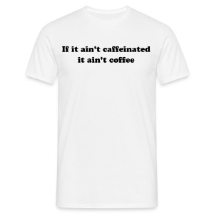 If it ain't caffeinated it aint coffee - Men's T-Shirt
