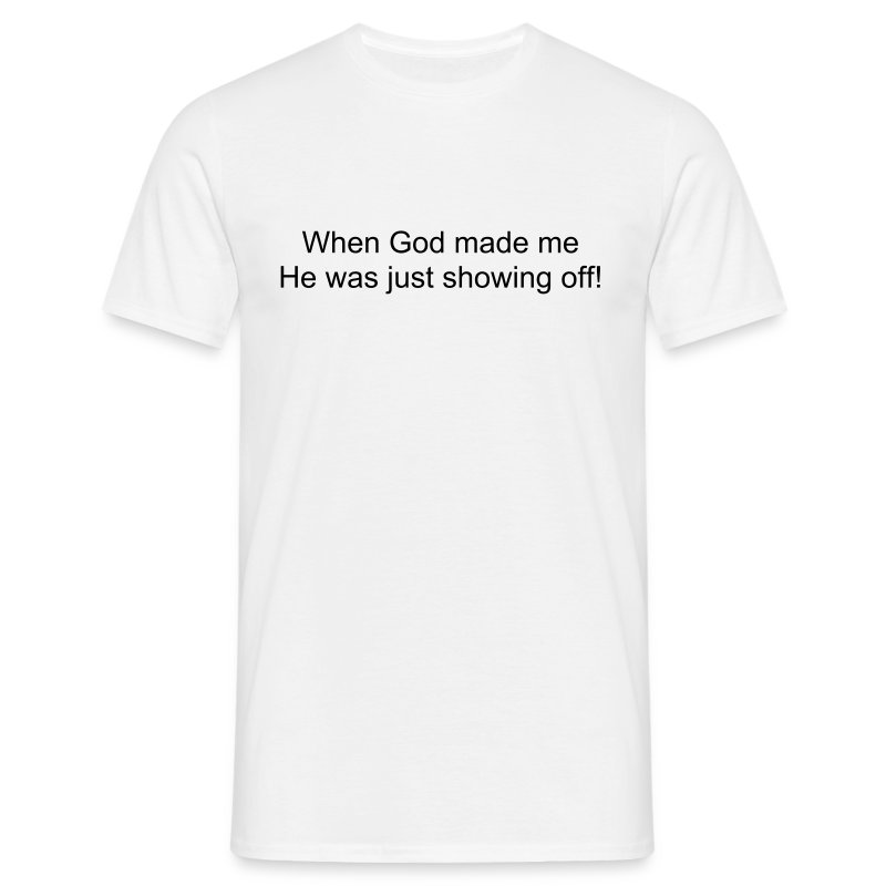 When God made me he was just showing off! - Men's T-Shirt