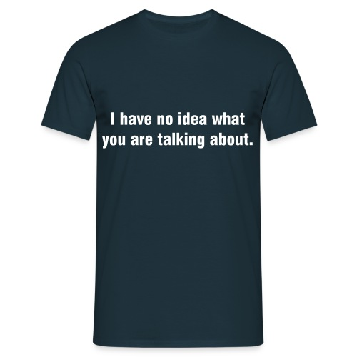I have no idea what you are talking about - Männer T-Shirt