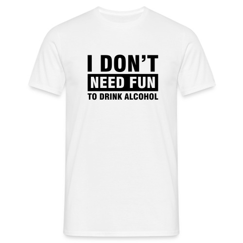 White T Shirt, I dont need fun to drink - Men's T-Shirt