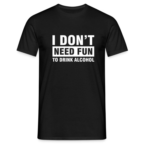 I don't need fun to drink alcohol - Men's T-Shirt