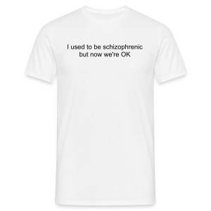 I used to be schizophrenic but now we're OK - Men's T-Shirt