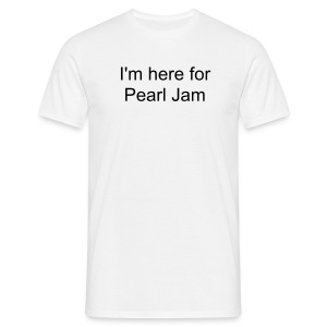 I'm here for Pearl Jam [[READING FEST SPECIAL]] - Men's T-Shirt