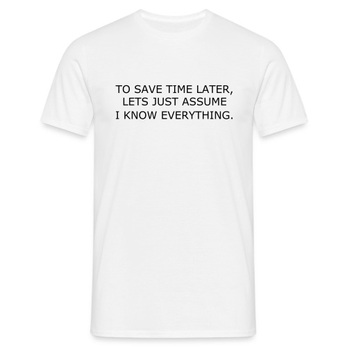 TO SAVE TIME LATER, LETS JUST ASSUME I KNOW EVERYTHING - Men's T-Shirt
