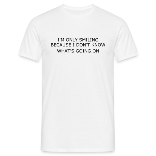 I'M ONLY SMILING, BECAUSE I DON'T KNOW WHAT'S GOING ON - Men's T-Shirt