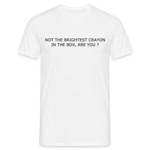 NOT THE BRIGHTEST CRAYON IN THE BOX, ARE YOU ? - Men's T-Shirt