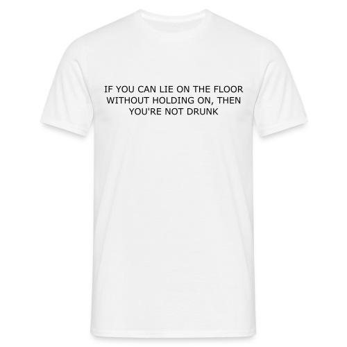 IF YOU CAN LIE ON THE FLOOR WITHOUT HOLDING ON, THEN YOU'RE NOT DRUNK - Men's T-Shirt