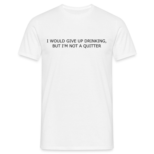 I WOULD GIVE UP DRINKING, BUT IM NOT A QUITTER - Men's T-Shirt