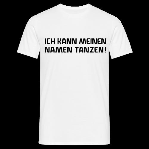 ICH KANN MEINEN NAMEN TANZEN! - Männer T-Shirt