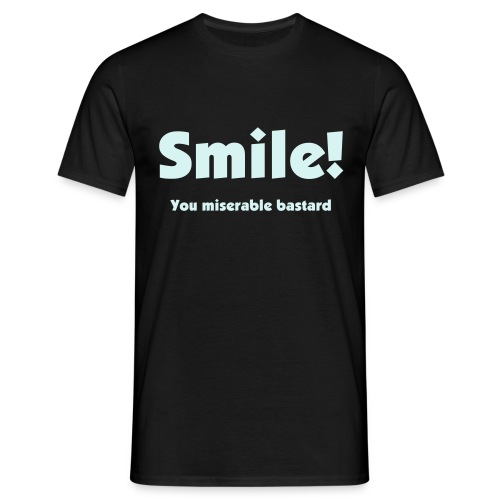 Smile! you miserable bastard - Men's T-Shirt