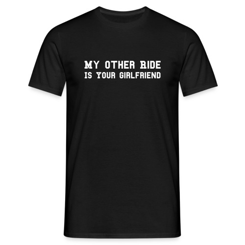 my other ride is your girlfriend - Männer T-Shirt