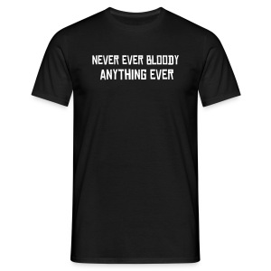 Never Ever Bloody Anything Ever - Men's T-Shirt