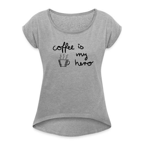 Frauen T-Shirt: coffee is my hero - Frauen T-Shirt mit gerollten Ärmeln