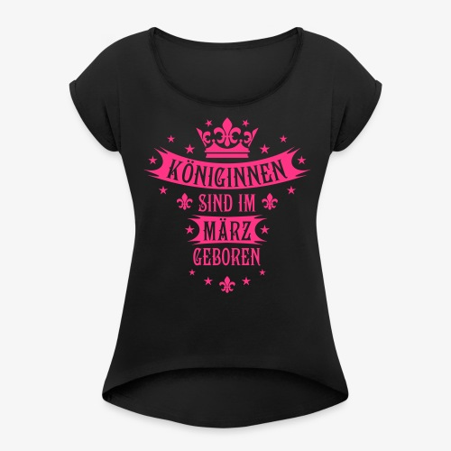Königinnen im März geboren Königin sexy T-Shirt - Frauen T-Shirt mit gerollten Ärmeln