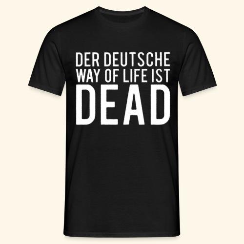 DER DEUTSCHE WAY OF LIFE IST DEAD - Männer T-Shirt