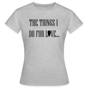 The things I do for love! - Vrouwen T-shirt