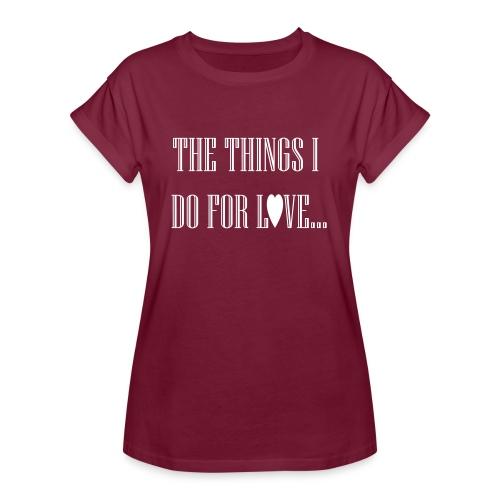 The things I do for love! - Vrouwen oversize T-shirt