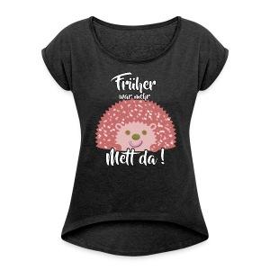 Früher war mehr Mett da! (Girls) - Frauen T-Shirt mit gerollten Ärmeln