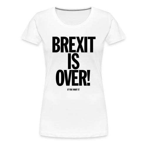 Brexit Is Over (if you want it) Female - Women's Premium T-Shirt