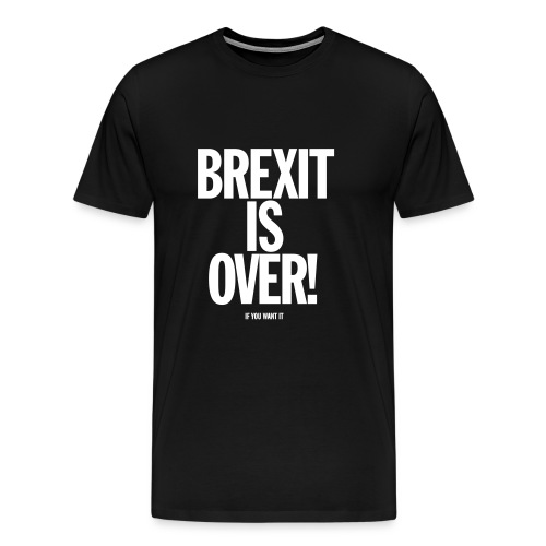 Brexit Is Over (if you want it) Male - Men's Premium T-Shirt