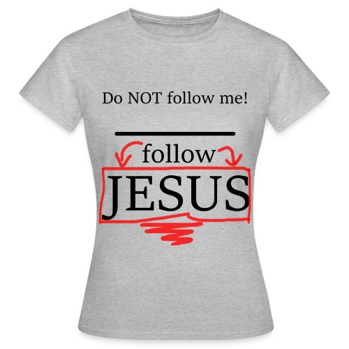 Do NOT follow me! follow JESUS - without name - Frauen T-Shirt