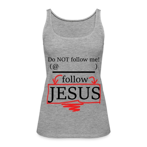 Do NOT follow me! follow JESUS - fill in YOUR NAME - Frauen Premium Tank Top