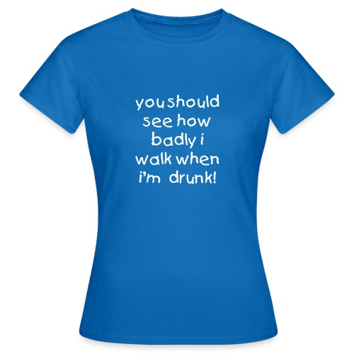 you should see how badly i walk when i'm  drunk! - WOMEN - Women's T-Shirt
