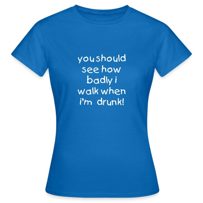 you should see how badly i walk when i'm  drunk! - WOMEN