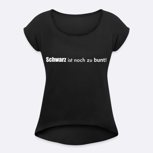 schwarz_ist_zu_bunt_SIE - Frauen T-Shirt mit gerollten Ärmeln