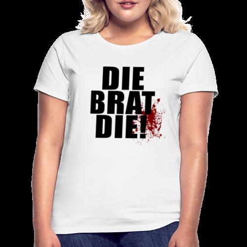 T-shirt dam, DIE BRAT DIE! - T-shirt dam
