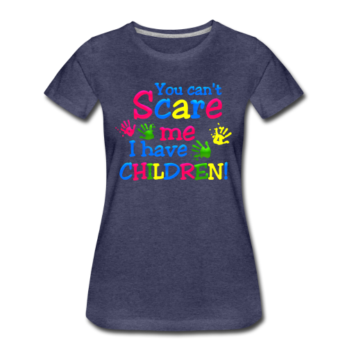 You can't scare me,i have Children - Frauen Premium T-Shirt