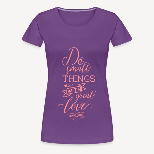 DO SMALL THINGS WITH GREAT LOVE - Women's Premium T-Shirt