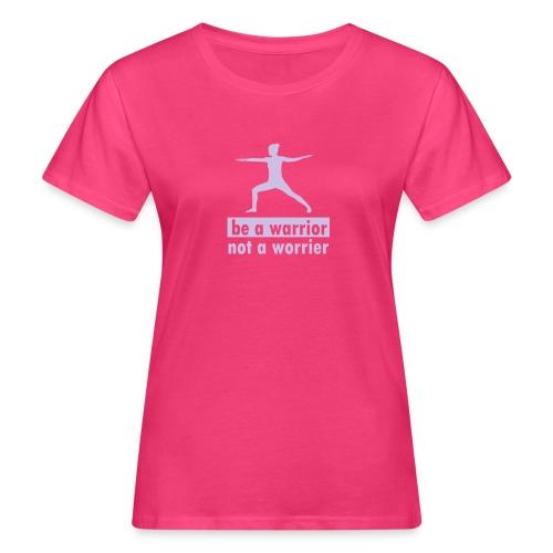 Be a warrior, not a worrier! - Frauen Bio-T-Shirt