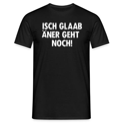Isch glaab äner geht noch! - Männer T-Shirt