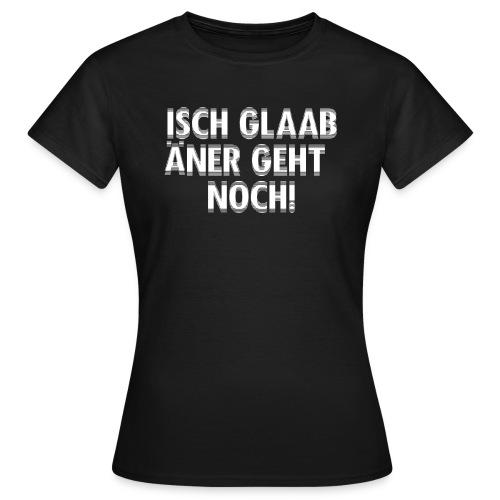 Isch glaab äner geht noch! - Frauen T-Shirt