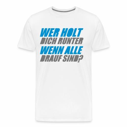 Wer holt Dich runter wenn alle drauf sind? - T-Shirt - Männer Premium T-Shirt