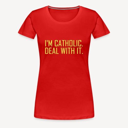I'M CATHOLIC, DEAL WITH IT - Women's Premium T-Shirt