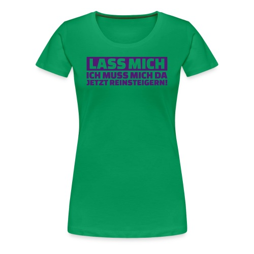 Lass mich ich muss mich da jetzt reinsteigern - Frauen Premium T-Shirt