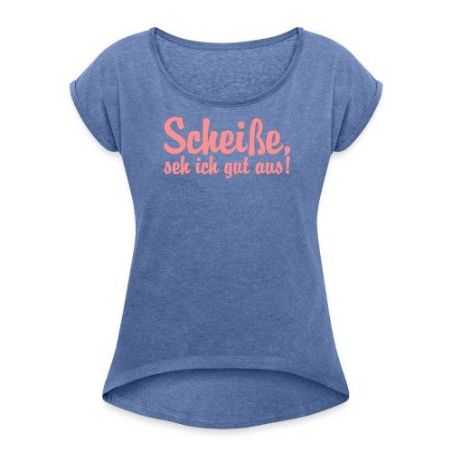 Scheiße seh ich gut aus  - Frauen T-Shirt mit gerollten Ärmeln