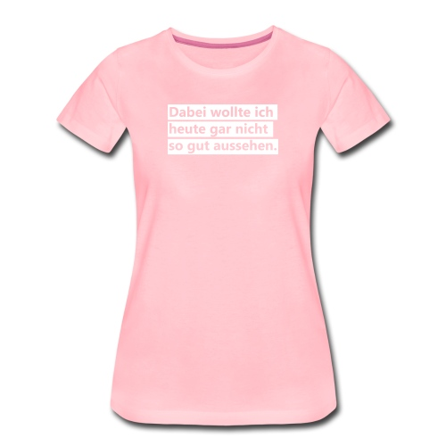 Dabei wollte ih heute gar nicht so gut aussehen - Frauen Premium T-Shirt