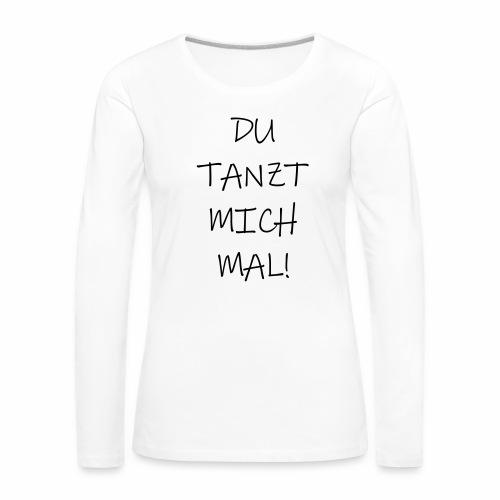 Du tanzt mich mal! - langarm Shirt - Frauen Premium Langarmshirt