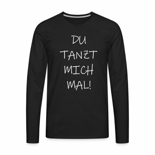 Du tanzt mich mal! - langarm Shirt - Männer Premium Langarmshirt